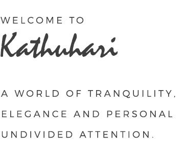 Welcome to Kathuhari - A world of tranquility, elegance and personal undivided attention